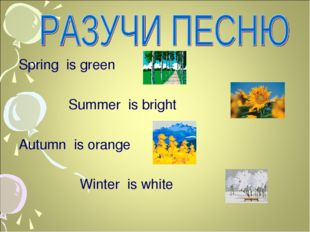 Spring is green Summer is bright Autumn is orange Winter is white