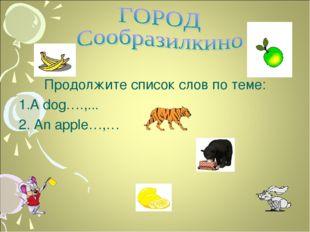 Продолжите список слов по теме: 1.A dog….,... 2. An apple…,…
