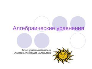 Алгебраические уравнения Автор: учитель математики Стасевич Александра Валерь