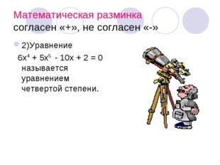 Математическая разминка согласен «+», не согласен «-» 2)Уравнение 6х4 + 5х5 -