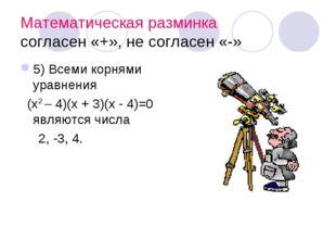 Математическая разминка согласен «+», не согласен «-» 5) Всеми корнями уравне