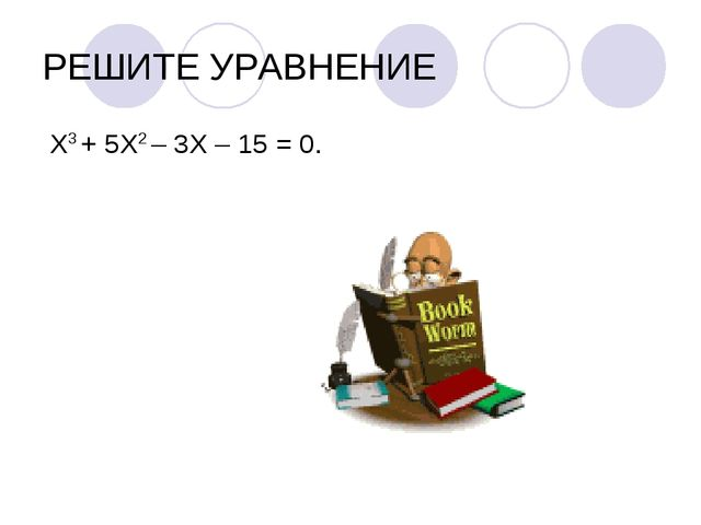 РЕШИТЕ УРАВНЕНИЕ Х3 + 5Х2 – 3Х – 15 = 0.