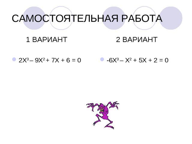 САМОСТОЯТЕЛЬНАЯ РАБОТА 1 ВАРИАНТ 2Х3 – 9Х2 + 7Х + 6 = 0 2 ВАРИАНТ -6Х3 – Х2 +...