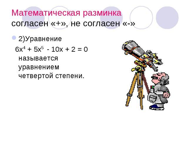 Математическая разминка согласен «+», не согласен «-» 2)Уравнение 6х4 + 5х5 -...