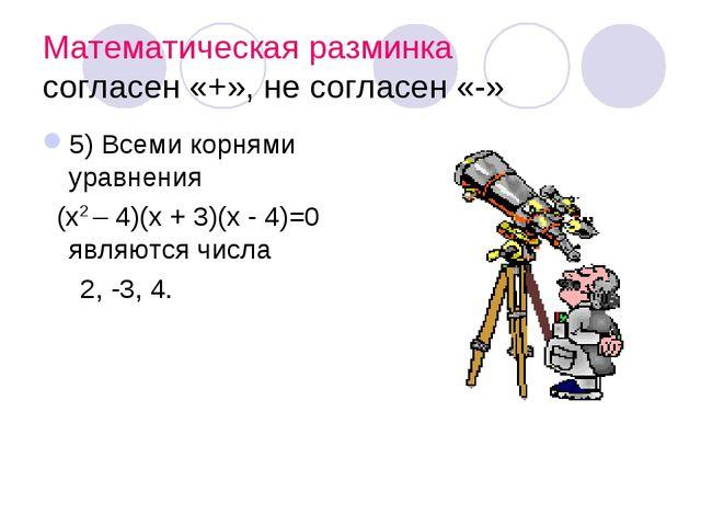 Математическая разминка согласен «+», не согласен «-» 5) Всеми корнями уравне...