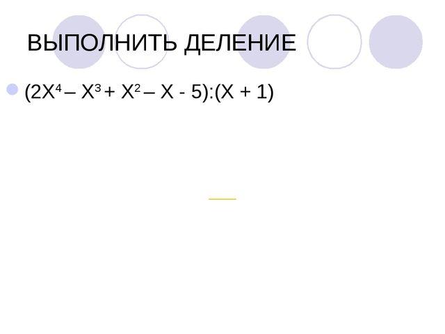 ВЫПОЛНИТЬ ДЕЛЕНИЕ (2Х4 – Х3 + Х2 – Х - 5):(Х + 1)