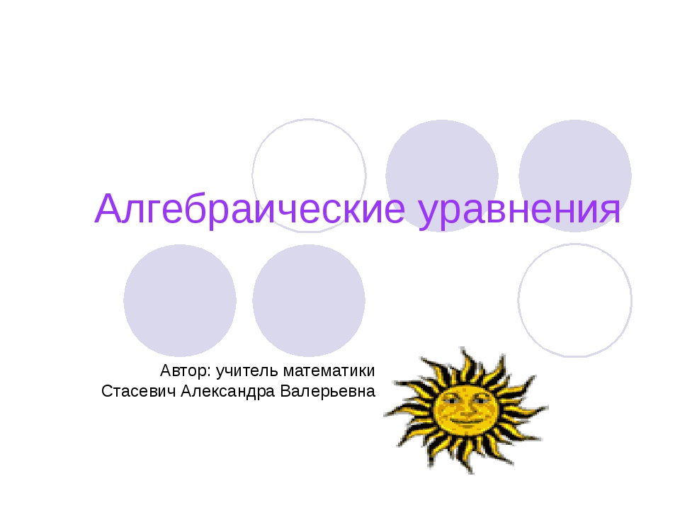 Алгебраические уравнения Автор: учитель математики Стасевич Александра Валерь...