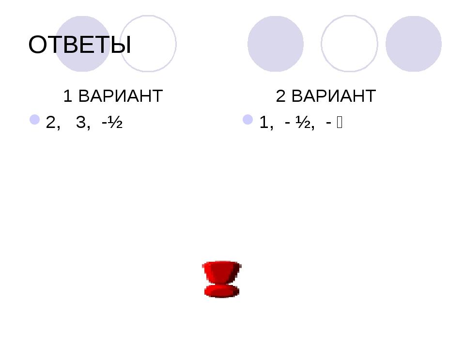 ОТВЕТЫ 1 ВАРИАНТ 2, 3, -½ 2 ВАРИАНТ 1, - ½, - ⅔