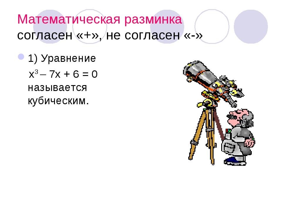 Математическая разминка согласен «+», не согласен «-» 1) Уравнение х3 – 7х +...