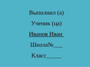 Выполнил (а) Ученик (ца) Иванов Иван Школа№___ Класс_____