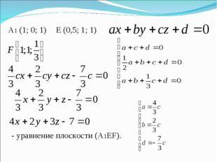 A1 (1; 0; 1) Е (0,5; 1; 1) - уравнение плоскости (А1EF).