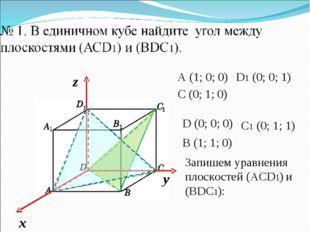 A (1; 0; 0) C (0; 1; 0) D1 (0; 0; 1) Запишем уравнения плоскостей (АСD1) и (B