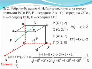 № 2. Ребро куба равно 4. Найдите косинус угла между прямыми PQ и EF, P – сере