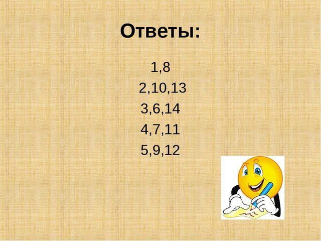 Ответы: 1,8 2,10,13 3,6,14 4,7,11 5,9,12