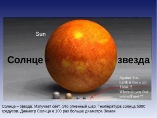 Солнце – звезда. Излучает свет. Это огненный шар. Температура солнца 6000 гра