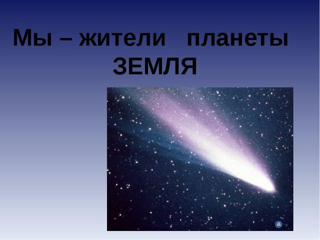 Мы – жители планеты ЗЕМЛЯ