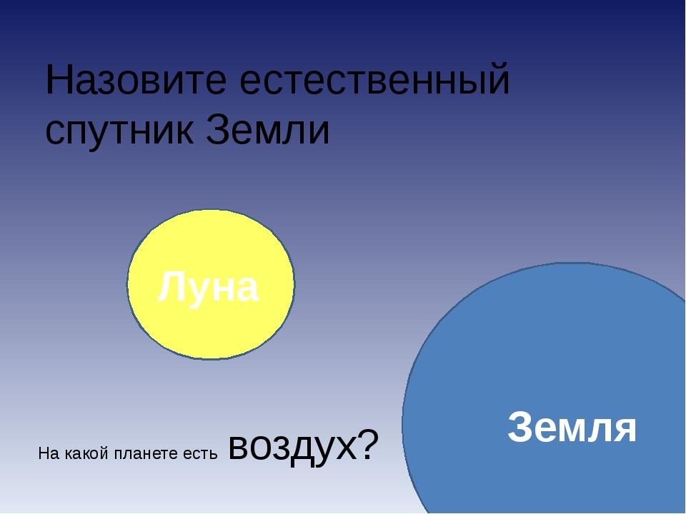 Назовите естественный спутник Земли Луна Земля На какой планете есть воздух?