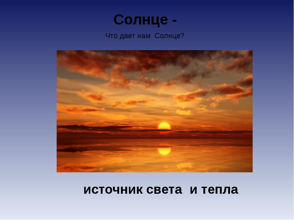 Солнце - источник света и тепла Что дает нам Солнце?