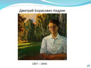 (*) Дмитрий Борисович Кедрин 1907 – 1945г.