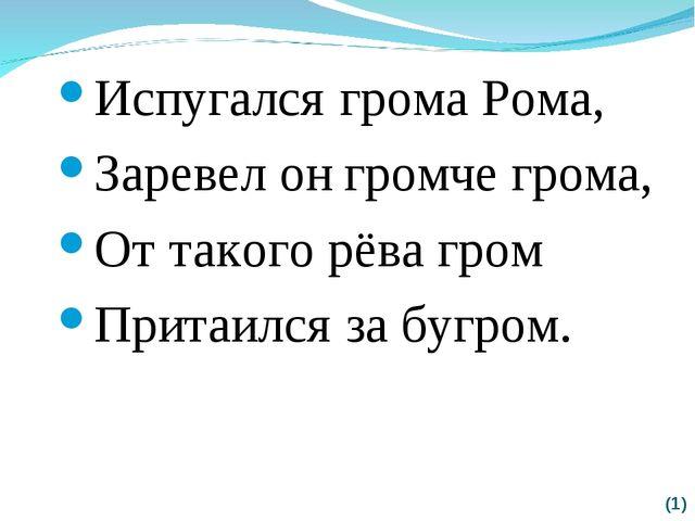 (*) Испугался грома Рома, Заревел он громче грома, От такого рёва гром Притаи...
