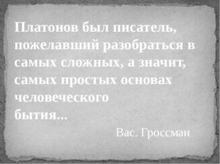 Вас. Гроссман Платонов был писатель, пожелавший разобраться в самых сложных,
