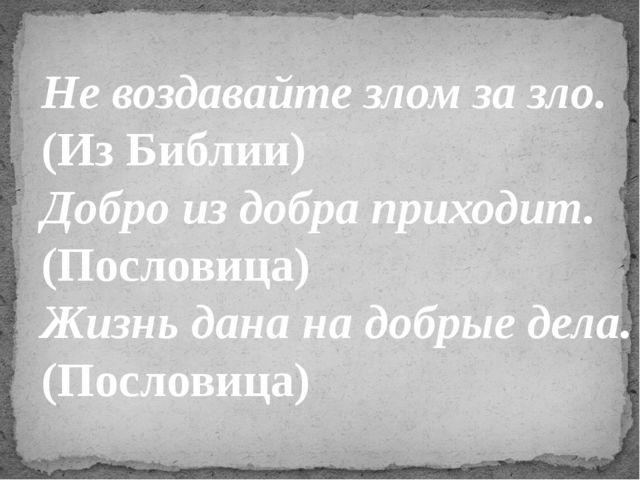 Не воздавайте злом за зло. (Из Библии) Добро из добра приходит. (Пословица)...