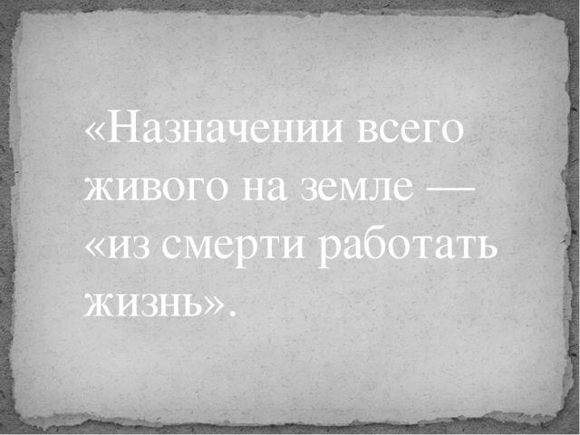 «Назначении всего живого на земле — «из смерти работать жизнь».