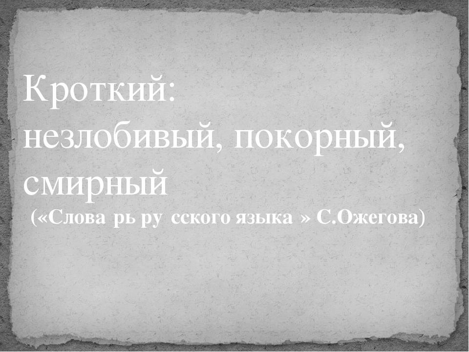 Кроткий: незлобивый, покорный, смирный («Слова́рь ру́сского языка́» С.Ожегова)