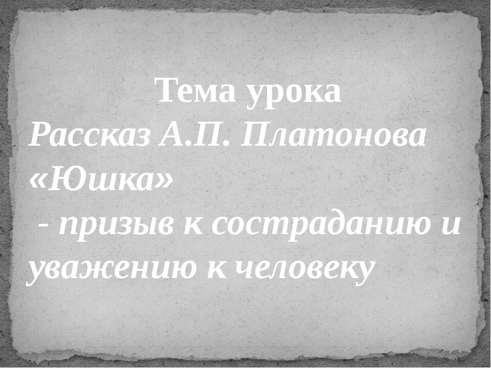 Тема урока Рассказ А.П. Платонова «Юшка» - призыв к состраданию и уважению к...