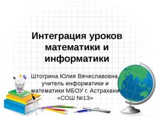 Интеграция уроков математики и информатики Штогрина Юлия Вячеславовна, учител