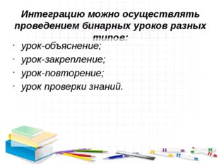 Интеграцию можно осуществлять проведением бинарных уроков разных типов: урок-