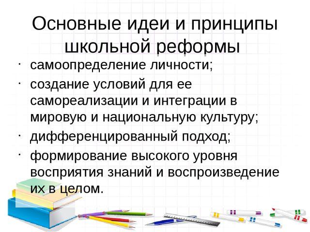 Основные идеи и принципы школьной реформы самоопределение личности; создание...