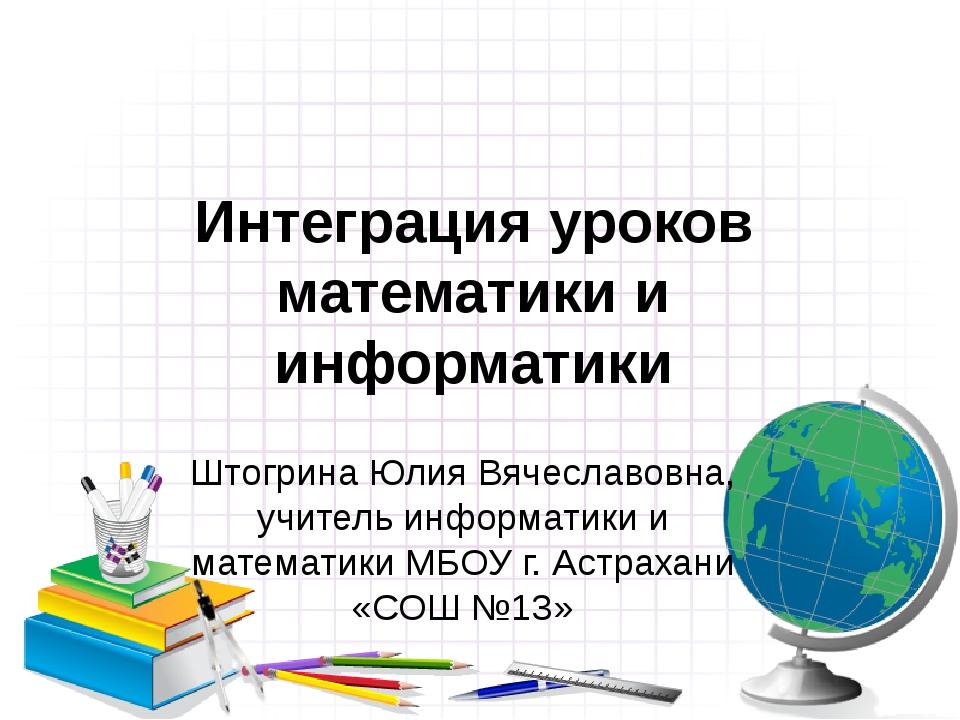 Интеграция уроков математики и информатики Штогрина Юлия Вячеславовна, учител...