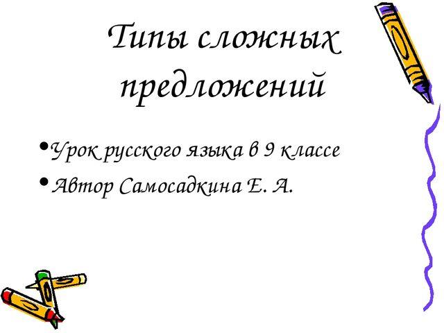 Типы сложных предложений Урок русского языка в 9 классе Автор Самосадкина Е. А.