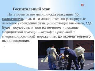 Госпитальный этап На вторым этапемедицинская эвакуация по назначению, т.е.