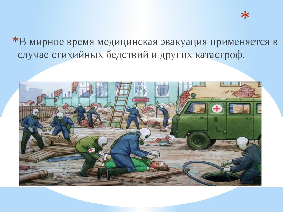В мирное время медицинская эвакуация применяется в случае стихийных бедствий...