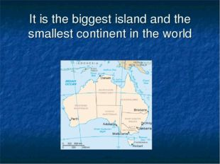 It is the biggest island and the smallest continent in the world