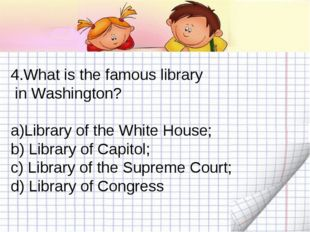4.What is the famous library in Washington? Library of the White House; b) Li