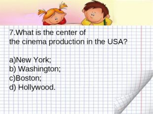 7.What is the center of the cinema production in the USA? New York; b) Washin
