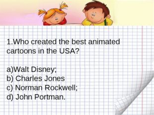 Who created the best animated cartoons in the USA? Walt Disney; b) Charles Jo