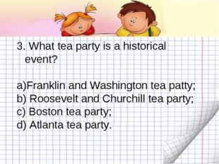 3. What tea party is a historical event? Franklin and Washington tea patty; b