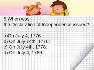 5.When was the Declaration of Independence issued? On July 4, 1776 b) On July