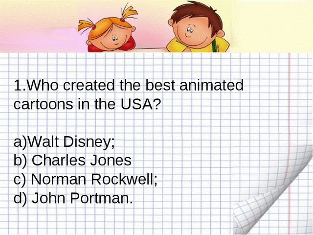 Who created the best animated cartoons in the USA? Walt Disney; b) Charles Jo...