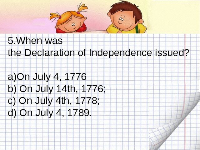 5.When was the Declaration of Independence issued? On July 4, 1776 b) On July...