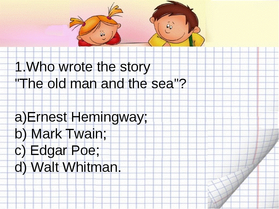 "1.Who wrote the story ""The old man and the sea""? Ernest Hemingway; b) Mark Tw..."