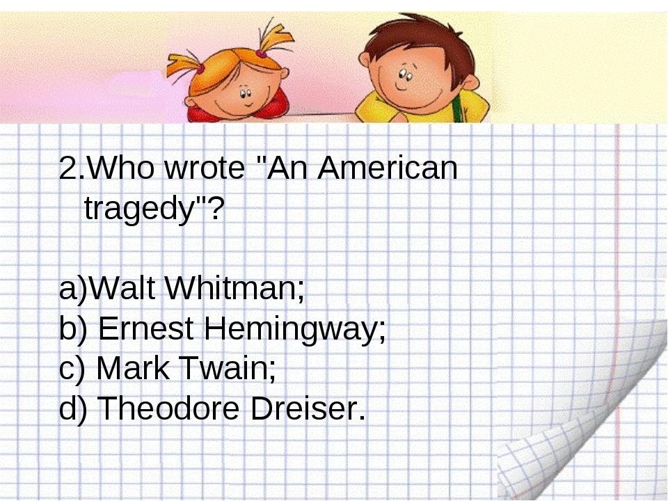 "2.Who wrote ""An American tragedy""? Walt Whitman; b) Ernest Hemingway; c) Mark..."