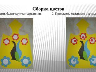Сборка цветов 1. Приклеить белые кружки-серединки. 2. Приклеить маленькие цве