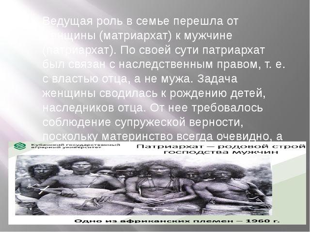 Ведущая роль в семье перешла от женщины (матриархат) к мужчине (патриархат)....