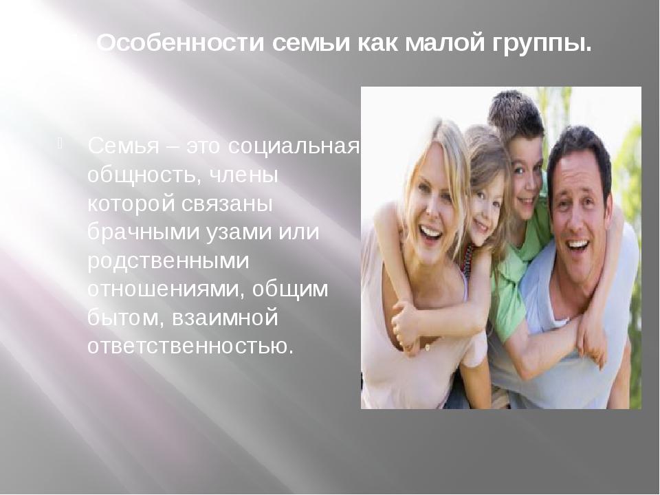 1. Особенности семьи как малой группы. Семья – это социальная общность, члены...