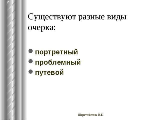Существуют разные виды очерка: портретный проблемный путевой Шерстобитова В.Е...